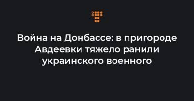 Война на Донбассе: в пригороде Авдеевки тяжело ранили украинского военного