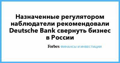 Назначенные регулятором наблюдатели рекомендовали Deutsche Bank свернуть бизнес в России
