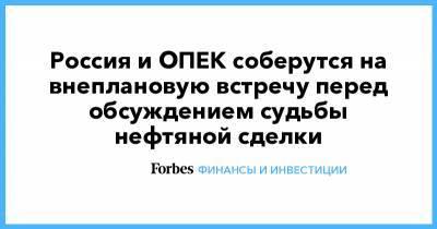 Россия и ОПЕК соберутся на внеплановую встречу перед обсуждением судьбы нефтяной сделки