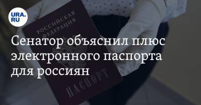 Сенатор объяснил плюс электронного паспорта для россиян