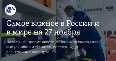 Самое важное в России и в мире на 27 ноября. Навальный просит ввести санкции, экзамены для выпускников изменятся, россиян ждут электронные паспорта