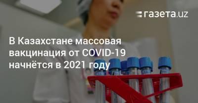 В Казахстане массовая вакцинация от COVID-19 начнётся в 2021 году