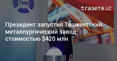 Президент запустил Ташкентский металлургический завод стоимостью $420 млн