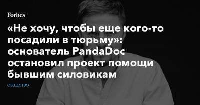 «Не хочу, чтобы еще кого-то посадили в тюрьму»: основатель PandaDoc остановил проект помощи бывшим силовикам