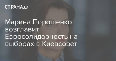 Марина Порошенко возглавит Евросолидарность на выборах в Киевсовет