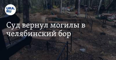 Суд вернул могилы в челябинский бор