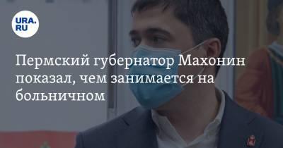 Пермский губернатор Махонин показал, чем занимается на больничном. ФОТО