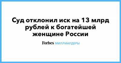 Суд отклонил иск на 13 млрд рублей к богатейшей женщине России