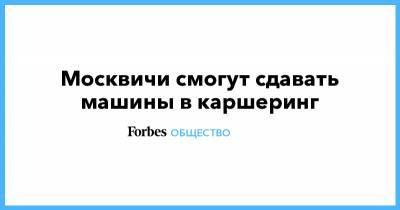 Москвичи смогут сдавать машины в каршеринг