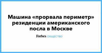 Машина «прорвала периметр» резиденции американского посла в Москве