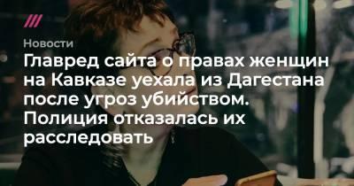 Главред сайта о правах женщин на Кавказе уехала из Дагестана после угроз убийством. Полиция отказалась их расследовать