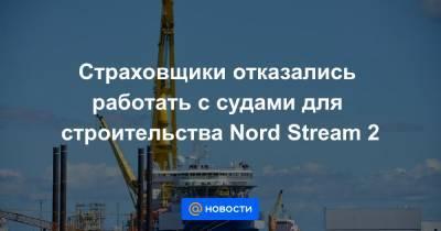 Страховщики отказались работать с судами для строительства Nord Stream 2
