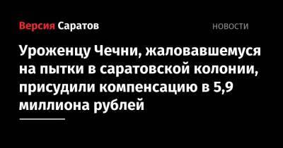 Уроженцу Чечни, жаловавшемуся на пытки в саратовской колонии, присудили компенсацию в 5,9 миллиона рублей