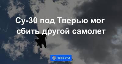 Су-30 под Тверью мог сбить другой самолет