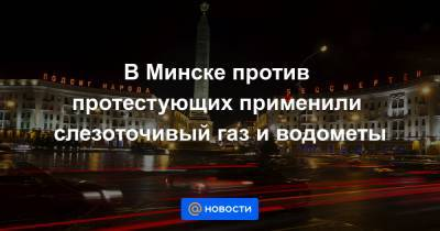 В Минске против протестующих применили слезоточивый газ и водометы