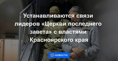 Устанавливаются связи лидеров «Церкви последнего завета» с властями Красноярского края