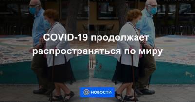 COVID-19 продолжает распространяться по миру