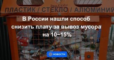 В России нашли способ снизить плату за вывоз мусора на 10−15%