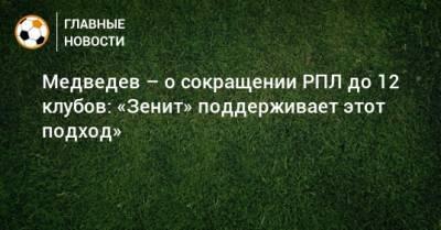 Медведев – о сокращении РПЛ до 12 клубов: «Зенит» поддерживает этот подход»