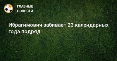 Ибрагимович забивает 23 календарных года подряд