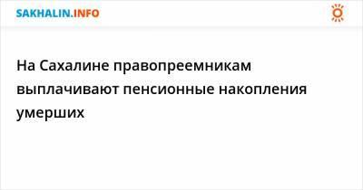 На Сахалине правопреемникам выплачивают пенсионные накопления умерших