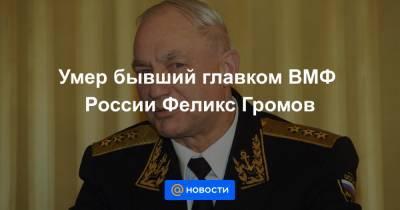 Умер бывший главком ВМФ России Феликс Громов