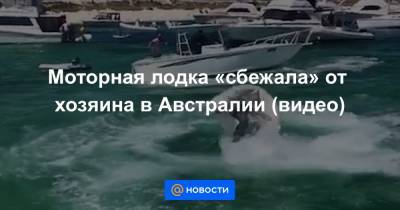 Моторная лодка «сбежала» от хозяина в Австралии (видео)
