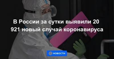 В России за сутки выявили 20 921 новый случай коронавируса