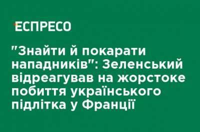 """""""Найти и наказать нападающих"""": Зеленский отреагировал на жестокое избиение украинского подростка во Франции"""