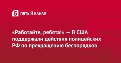 «Работайте, ребята!» — В США поддержали действия полицейских РФ по прекращению беспорядков