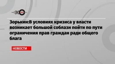 Зорькин:В условиях кризиса у власти возникает большой соблазн пойти по пути ограничения прав граждан ради общего блага