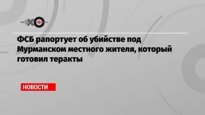 ФСБ рапортует об убийстве под Мурманском местного жителя, который готовил теракты