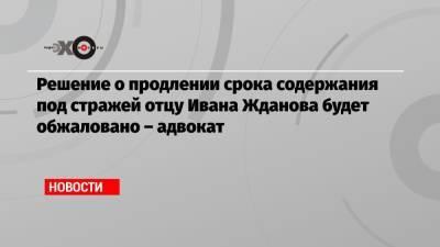 Решение о продлении срока содержания под стражей отцу Ивана Жданова будет обжаловано – адвокат