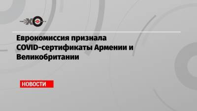 Еврокомиссия признала COVID-сертификаты Армении и Великобритании