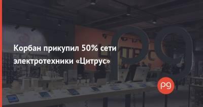 Корбан прикупил 50% сети электротехники «Цитрус»
