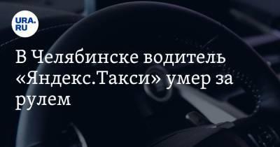 В Челябинске водитель «Яндекс.Такси» умер за рулем