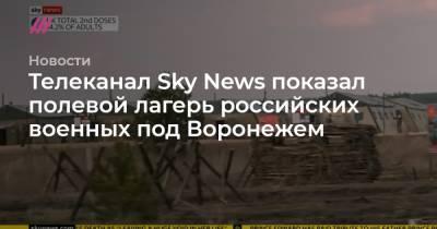 Телеканал Sky News показал полевой лагерь российских военных под Воронежем