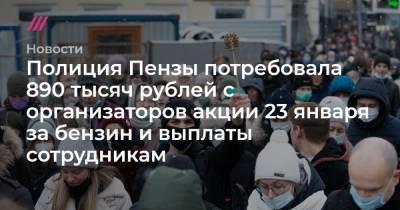 Полиция Пензы потребовала 890 тысяч рублей с организаторов акции 23 января за бензин и выплаты сотрудникам
