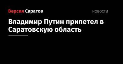 Владимир Путин прилетел в Саратовскую область