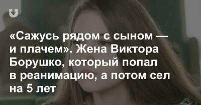 «Сажусь рядом с сыном — и плачем». Жена Виктора Борушко, который попал в реанимацию, а потом сел на 5 лет