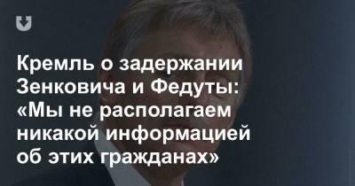 Кремль о задержании Зенковича и Федуты: «Мы не располагаем никакой информацией об этих гражданах»