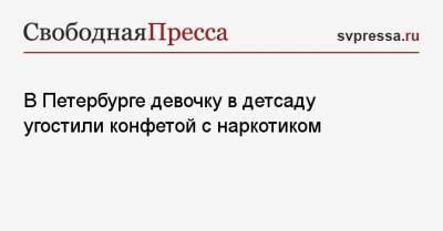 В Петербурге девочку в детсаду угостили конфетой с наркотиком