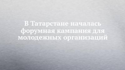 В Татарстане началась форумная кампания для молодежных организаций