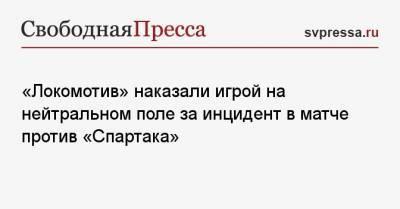 «Локомотив» наказали игрой на нейтральном поле за инцидент в матче против «Спартака»