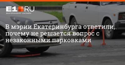 В мэрии Екатеринбурга ответили, почему не решается вопрос с незаконными парковками