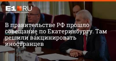 В правительстве РФ прошло совещание по Екатеринбургу. Там решили вакцинировать иностранцев