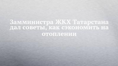 Министр ЖКХ Татарстана дал советы, как сэкономить на отоплении