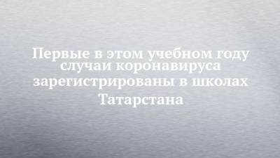 Первые в этом учебном году случаи коронавируса зарегистрированы в школах Татарстана