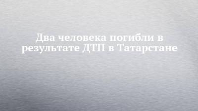 Два человека погибли в результате ДТП в Татарстане