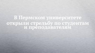 В Пермском университете открыли стрельбу по студентам и преподавателям